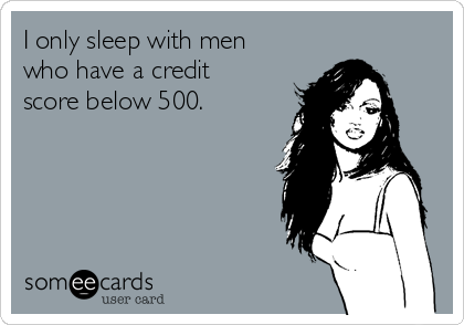 I only sleep with men who have a credit score below 500.