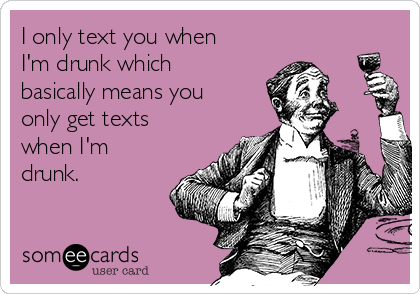 I only text you when I'm drunk which basically means you only get texts when I'm drunk.