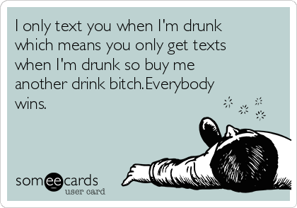 I only text you when I'm drunk which means you only get texts when I'm drunk so buy me another drink bitch.Everybody wins.