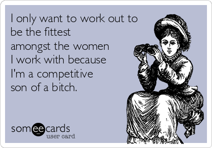 I only want to work out to be the fittest amongst the women I work with because I'm a competitive son of a bitch.