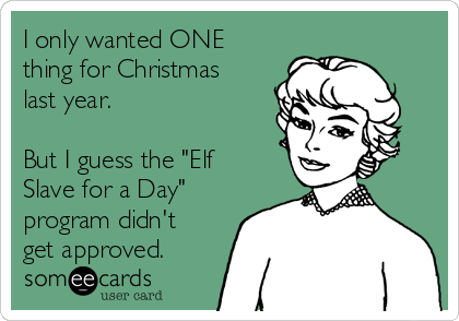 "I only wanted ONE thing for Christmas last year.  But I guess the ""Elf Slave for a Day"" program didn't get approved."