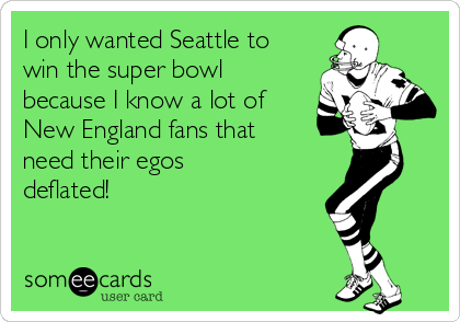 I only wanted Seattle to win the super bowl because I know a lot of New England fans that need their egos deflated!