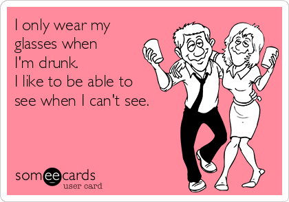 I only wear my glasses when I'm drunk.  I like to be able to  see when I can't see.