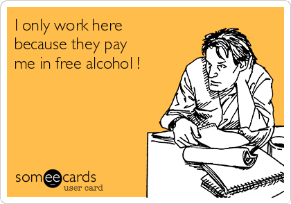 I only work here because they pay me in free alcohol !