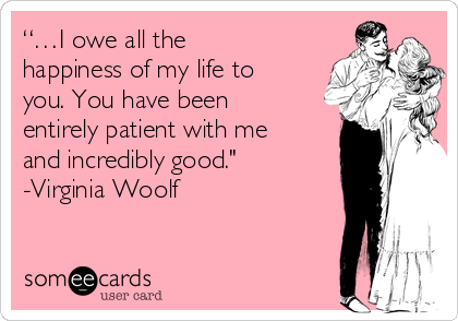 """""""…I owe all the happiness of my life to you. You have been entirely patient with me and incredibly good."""" -Virginia Woolf"""