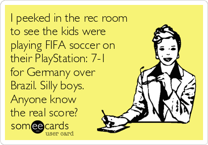 I peeked in the rec room to see the kids were playing FIFA soccer on their PlayStation: 7-1 for Germany over Brazil. Silly boys. Anyone know the real score?