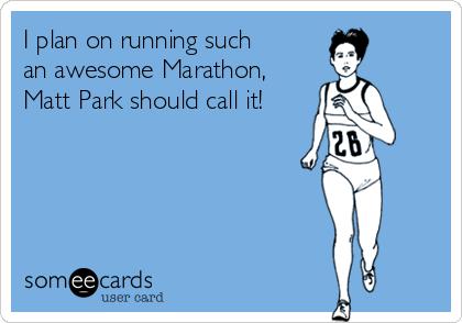 I plan on running such an awesome Marathon, Matt Park should call it!