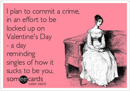 i plan to commit a crime in an effort to be locked up on valentines
