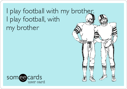 I play football with my brother.  I play football, with my brother