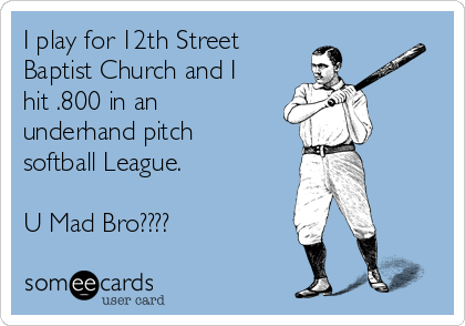 I play for 12th Street Baptist Church and I hit .800 in an underhand pitch softball League.  U Mad Bro????