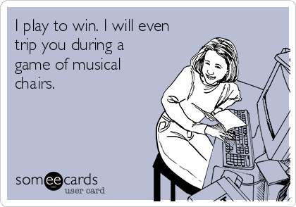 I play to win. I will even trip you during a game of musical chairs.