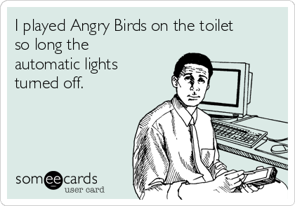 I played Angry Birds on the toilet so long the automatic lights turned off.