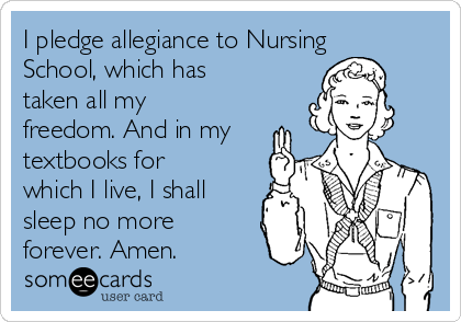 I pledge allegiance to Nursing School, which has taken all my freedom. And in my textbooks for which I live, I shall sleep no more forever. Amen.