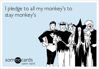 I pledge to all my monkey's to stay monkey's