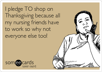 I pledge TO shop on Thanksgiving because all my nursing friends have to work so why not everyone else too!