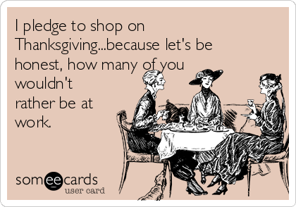 I pledge to shop on Thanksgiving...because let's be honest, how many of you wouldn't rather be at work.