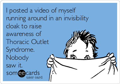 I posted a video of myself running around in an invisibility cloak to raise awareness of Thoracic Outlet Syndrome.  Nobody saw it.
