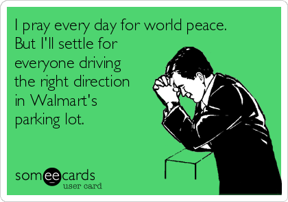 I pray every day for world peace. But I'll settle for everyone driving the right direction in Walmart's parking lot.