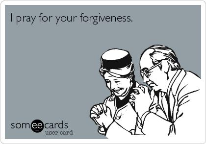 I pray for your forgiveness.