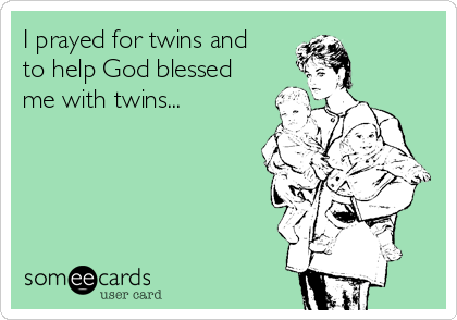 I prayed for twins and to help God blessed me with twins...