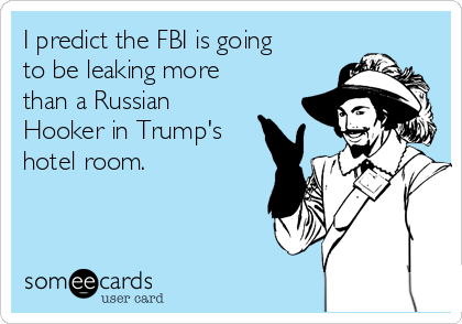 I predict the FBI is going to be leaking more than a Russian Hooker in Trump's hotel room.