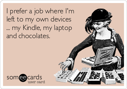 I prefer a job where I'm left to my own devices ... my Kindle, my laptop and chocolates.