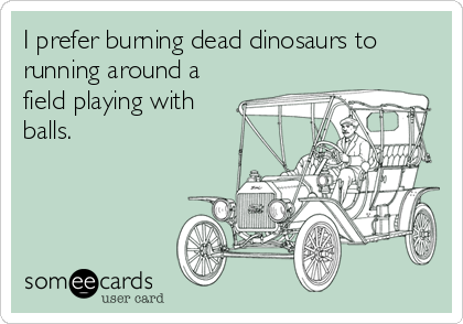 I prefer burning dead dinosaurs to running around a field playing with balls.
