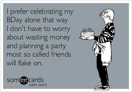 I prefer celebrating my BDay alone that way I don't have to worry about wasting money and planning a party most so called friends will flake on.