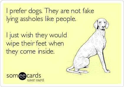 I prefer dogs. They are not fake lying assholes like people.  I just wish they would wipe their feet when they come inside.