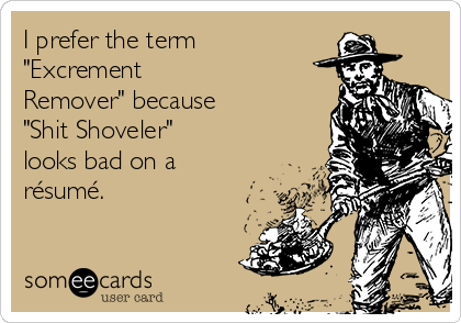 "I prefer the term ""Excrement Remover"" because ""Shit Shoveler"" looks bad on a résumé."