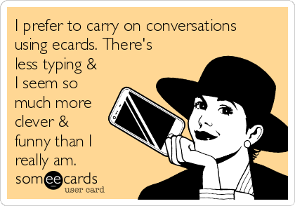 I prefer to carry on conversations using ecards. There's less typing & I seem so much more clever & funny than I really am.