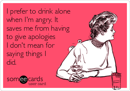 I Prefer To Drink Alone When Iu0027m Angry. It Saves Me From Having