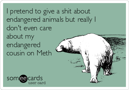 I pretend to give a shit about endangered animals but really I don't even care about my endangered cousin on Meth