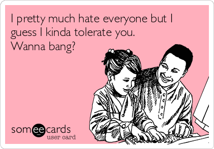 I pretty much hate everyone but I guess I kinda tolerate you. Wanna bang?