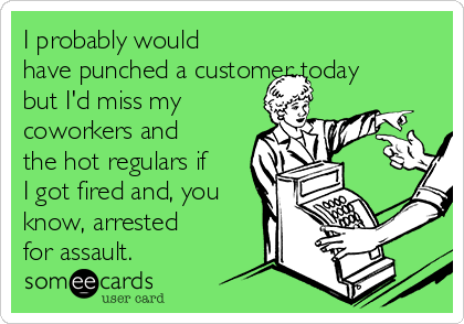 I probably would have punched a customer today but I'd miss my coworkers and the hot regulars if I got fired and, you know, arrested for assault.