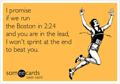 I promise if we run  the Boston in 2:24  and you are in the lead,  I won't sprint at the end to beat you.
