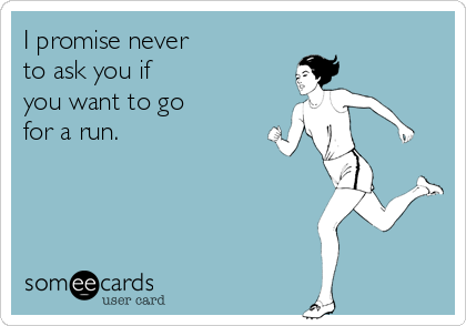 I promise never to ask you if you want to go for a run.