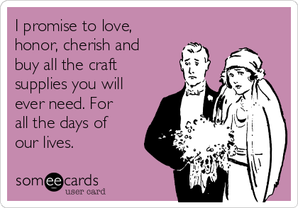 I promise to love, honor, cherish and buy all the craft supplies you will ever need. For all the days of our lives.