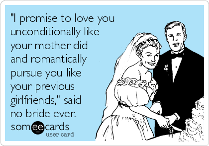 """""""I promise to love you unconditionally like your mother did and romantically pursue you like your previous girlfriends,"""" said no bride ever."""
