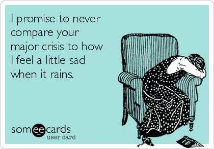 I promise to never compare your major crisis to how I feel a little sad when it rains.