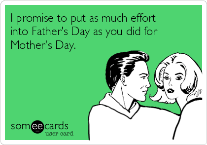 I promise to put as much effort into Father's Day as you did for Mother's Day.