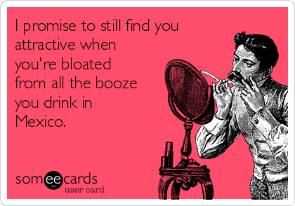 I promise to still find you attractive when you're bloated from all the booze you drink in Mexico.