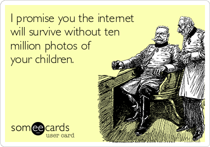 I promise you the internet will survive without ten million photos of your children.