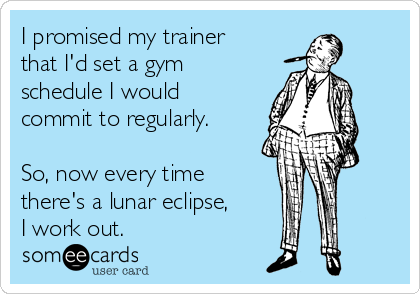 I promised my trainer that I'd set a gym schedule I would commit to regularly.  So, now every time there's a lunar eclipse, I work out.