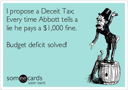 I propose a Deceit Tax; Every time Abbott tells a lie he pays a $1,000 fine.  Budget deficit solved!