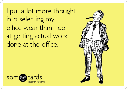 I put a lot more thought into selecting my office wear than I do at getting actual work done at the office.