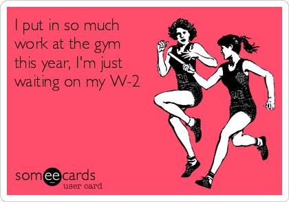 I put in so much work at the gym this year, I'm just waiting on my W-2