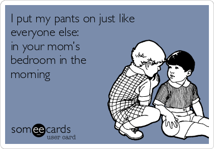 I put my pants on just like everyone else:  in your mom's bedroom in the morning