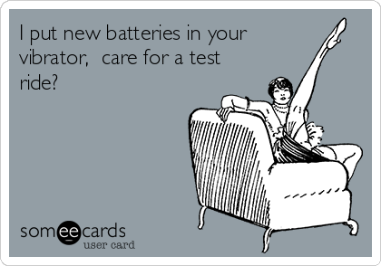 I put new batteries in your vibrator,  care for a test ride?