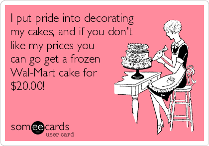 I put pride into decorating  my cakes, and if you don't like my prices you can go get a frozen Wal-Mart cake for $20.00!